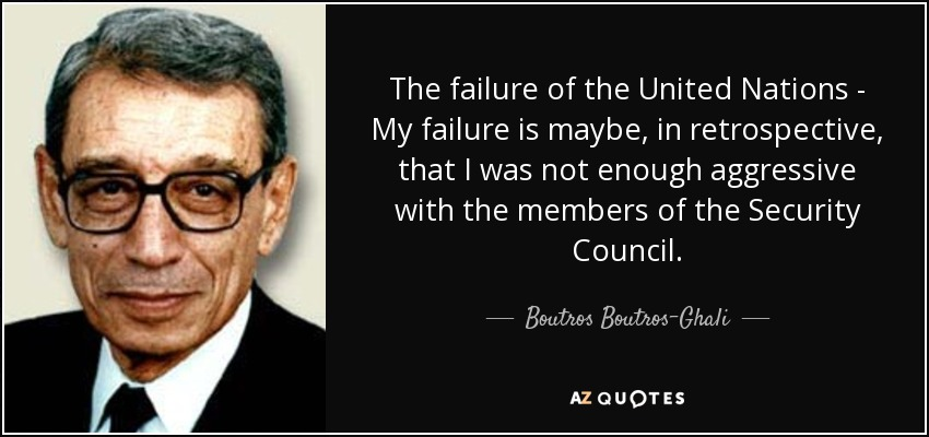The failure of the United Nations - My failure is maybe, in retrospective, that I was not enough aggressive with the members of the Security Council. - Boutros Boutros-Ghali