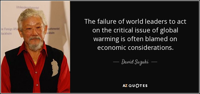 The failure of world leaders to act on the critical issue of global warming is often blamed on economic considerations. - David Suzuki
