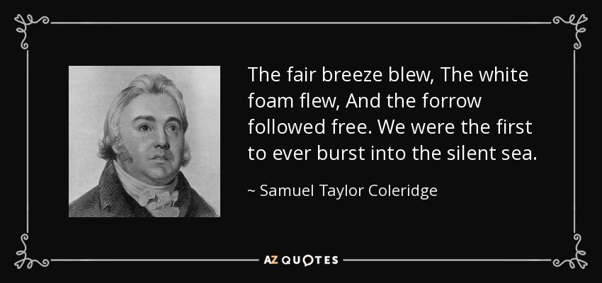 The fair breeze blew, The white foam flew, And the forrow followed free. We were the first to ever burst into the silent sea. - Samuel Taylor Coleridge