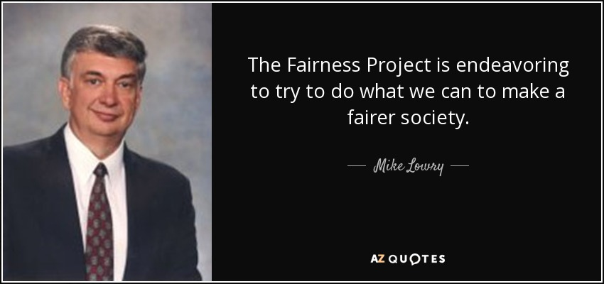 The Fairness Project is endeavoring to try to do what we can to make a fairer society. - Mike Lowry
