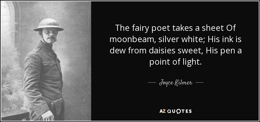 The fairy poet takes a sheet Of moonbeam, silver white; His ink is dew from daisies sweet, His pen a point of light. - Joyce Kilmer