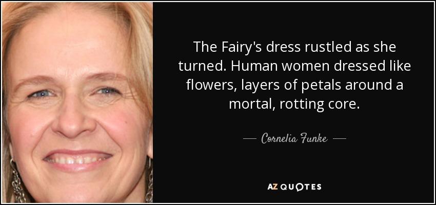 The Fairy's dress rustled as she turned. Human women dressed like flowers, layers of petals around a mortal, rotting core. - Cornelia Funke