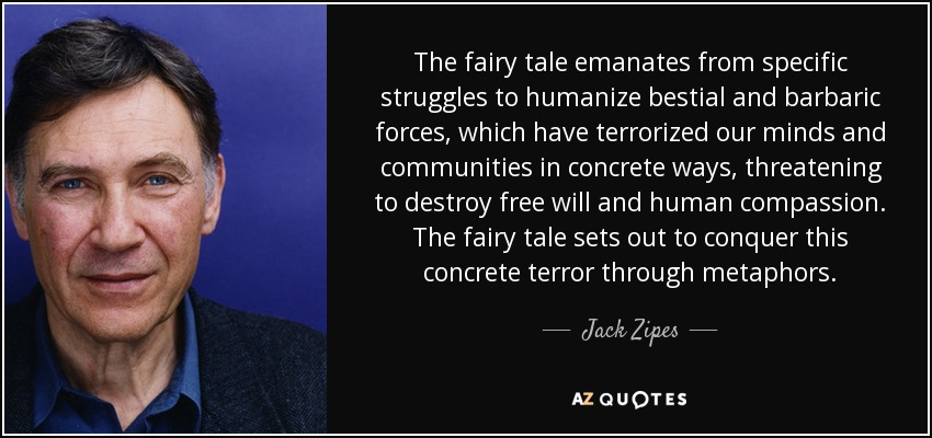 The fairy tale emanates from specific struggles to humanize bestial and barbaric forces, which have terrorized our minds and communities in concrete ways, threatening to destroy free will and human compassion. The fairy tale sets out to conquer this concrete terror through metaphors. - Jack Zipes