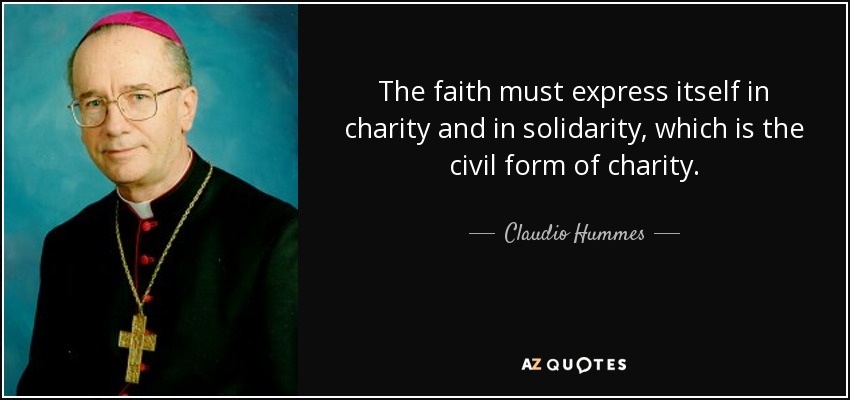 The faith must express itself in charity and in solidarity, which is the civil form of charity. - Claudio Hummes