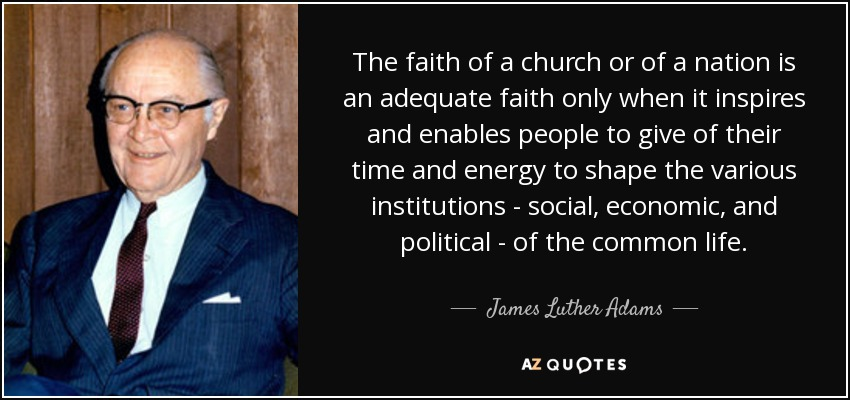 The faith of a church or of a nation is an adequate faith only when it inspires and enables people to give of their time and energy to shape the various institutions - social, economic, and political - of the common life. - James Luther Adams