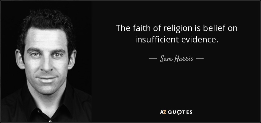 The faith of religion is belief on insufficient evidence. - Sam Harris