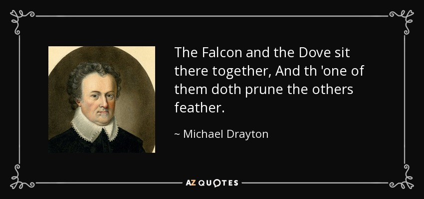 The Falcon and the Dove sit there together, And th 'one of them doth prune the others feather. - Michael Drayton