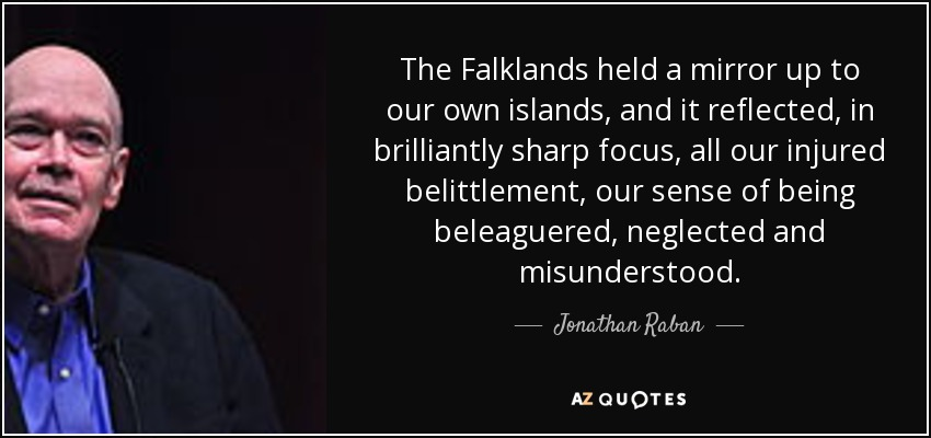 The Falklands held a mirror up to our own islands, and it reflected, in brilliantly sharp focus, all our injured belittlement, our sense of being beleaguered, neglected and misunderstood. - Jonathan Raban