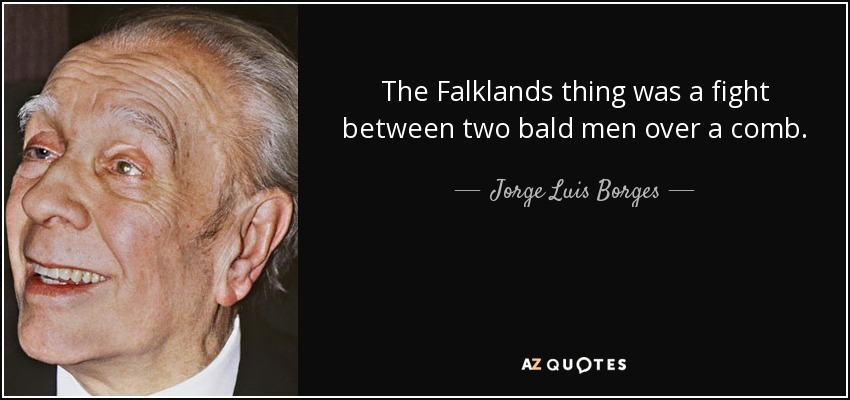 The Falklands thing was a fight between two bald men over a comb. - Jorge Luis Borges