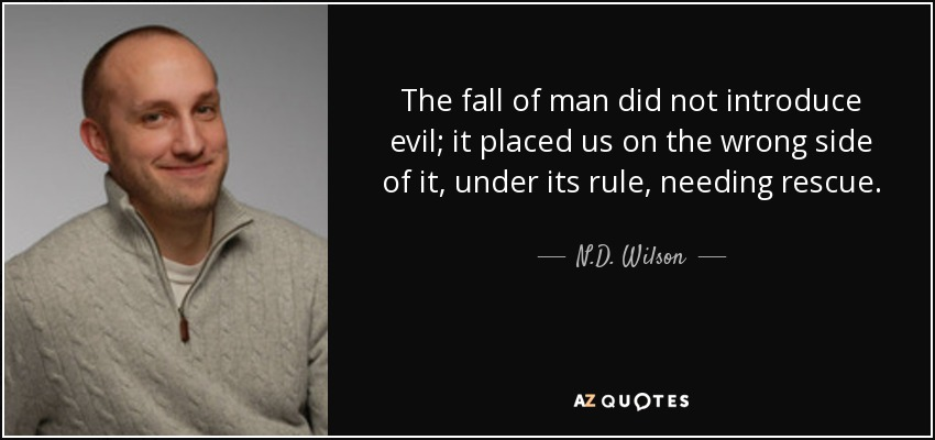 The fall of man did not introduce evil; it placed us on the wrong side of it, under its rule, needing rescue. - N.D. Wilson