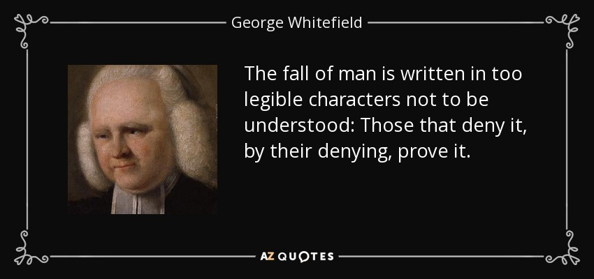 The fall of man is written in too legible characters not to be understood: Those that deny it, by their denying, prove it. - George Whitefield