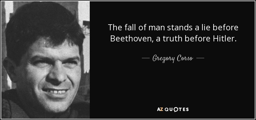The fall of man stands a lie before Beethoven, a truth before Hitler. - Gregory Corso