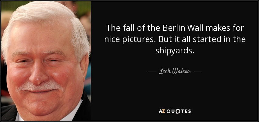 The fall of the Berlin Wall makes for nice pictures. But it all started in the shipyards. - Lech Walesa