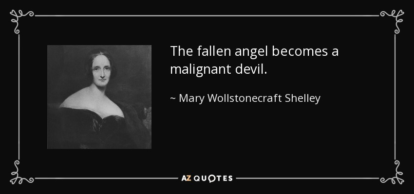 The fallen angel becomes a malignant devil. - Mary Wollstonecraft Shelley