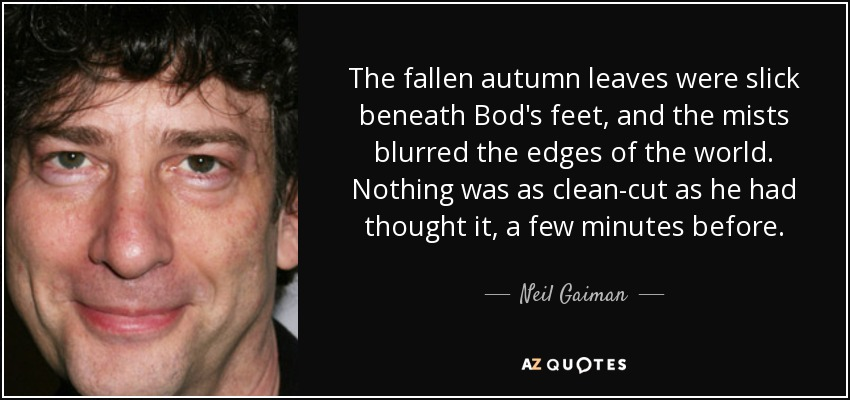 The fallen autumn leaves were slick beneath Bod's feet, and the mists blurred the edges of the world. Nothing was as clean-cut as he had thought it, a few minutes before. - Neil Gaiman