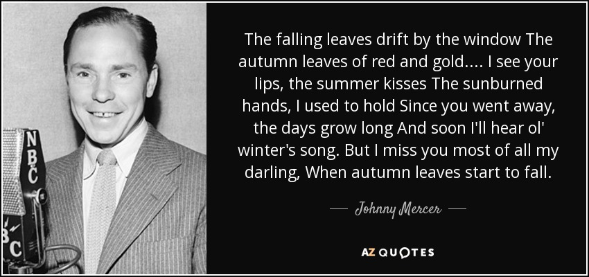 The falling leaves drift by the window The autumn leaves of red and gold.... I see your lips, the summer kisses The sunburned hands, I used to hold Since you went away, the days grow long And soon I'll hear ol' winter's song. But I miss you most of all my darling, When autumn leaves start to fall. - Johnny Mercer