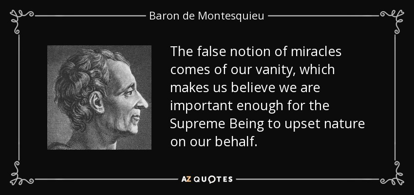 The false notion of miracles comes of our vanity, which makes us believe we are important enough for the Supreme Being to upset nature on our behalf. - Baron de Montesquieu