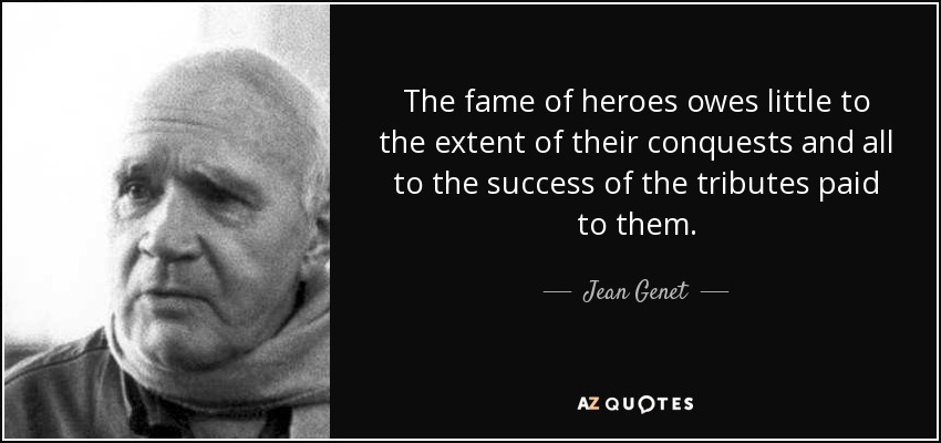 The fame of heroes owes little to the extent of their conquests and all to the success of the tributes paid to them. - Jean Genet
