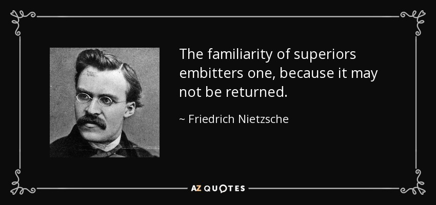 The familiarity of superiors embitters one, because it may not be returned. - Friedrich Nietzsche