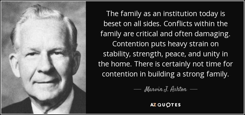 The family as an institution today is beset on all sides. Conflicts within the family are critical and often damaging. Contention puts heavy strain on stability, strength, peace, and unity in the home. There is certainly not time for contention in building a strong family. - Marvin J. Ashton