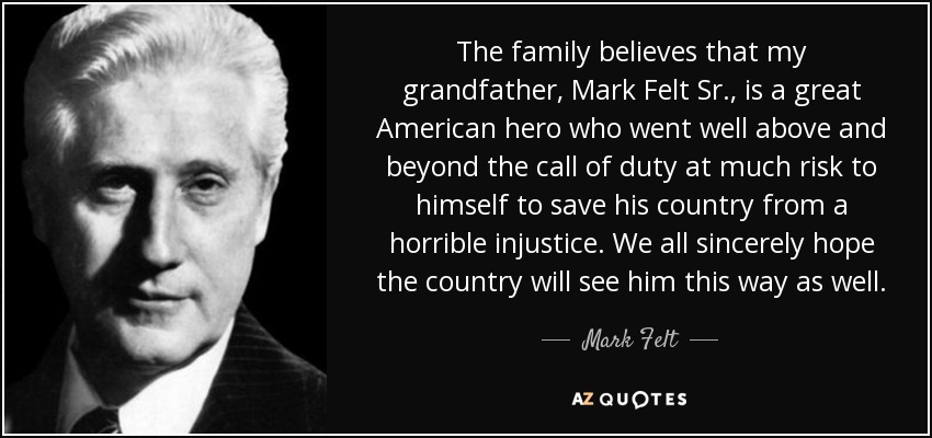 The family believes that my grandfather, Mark Felt Sr., is a great American hero who went well above and beyond the call of duty at much risk to himself to save his country from a horrible injustice. We all sincerely hope the country will see him this way as well. - Mark Felt