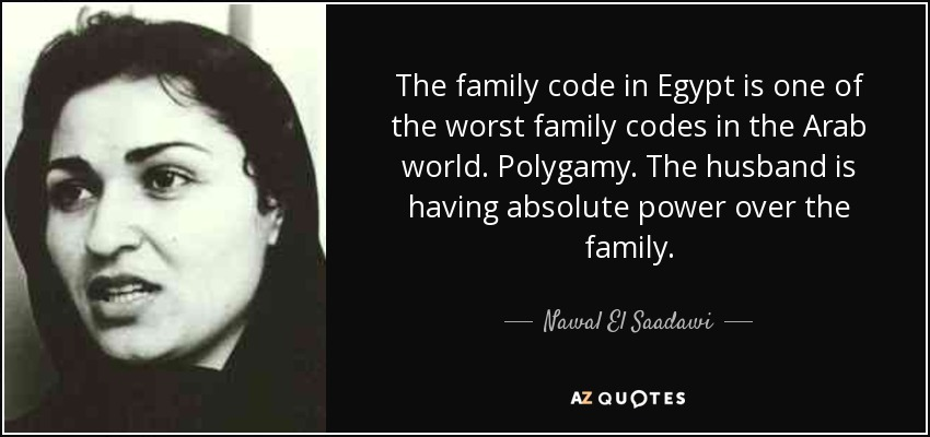 The family code in Egypt is one of the worst family codes in the Arab world. Polygamy. The husband is having absolute power over the family. - Nawal El Saadawi