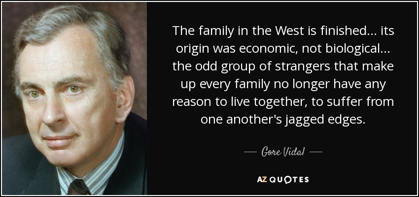 The family in the West is finished... its origin was economic, not biological... the odd group of strangers that make up every family no longer have any reason to live together, to suffer from one another's jagged edges. - Gore Vidal