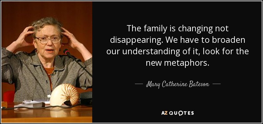 The family is changing not disappearing. We have to broaden our understanding of it, look for the new metaphors. - Mary Catherine Bateson