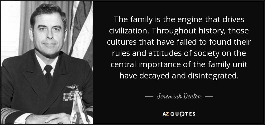 The family is the engine that drives civilization. Throughout history, those cultures that have failed to found their rules and attitudes of society on the central importance of the family unit have decayed and disintegrated. - Jeremiah Denton