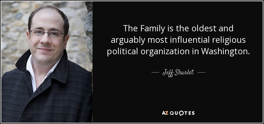 The Family is the oldest and arguably most influential religious political organization in Washington. - Jeff Sharlet