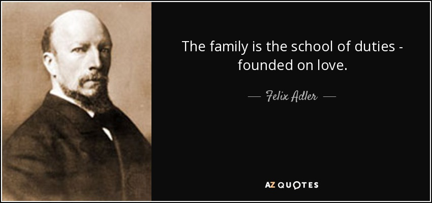 The family is the school of duties - founded on love. - Felix Adler
