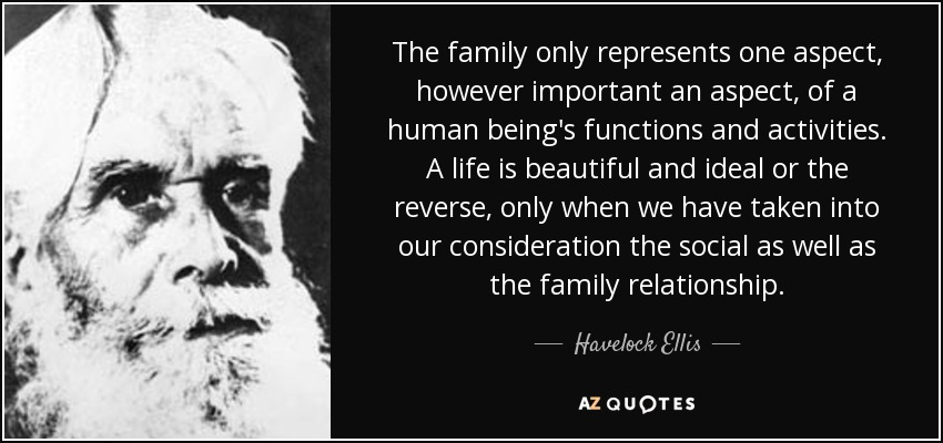 The family only represents one aspect, however important an aspect, of a human being's functions and activities. A life is beautiful and ideal or the reverse, only when we have taken into our consideration the social as well as the family relationship. - Havelock Ellis