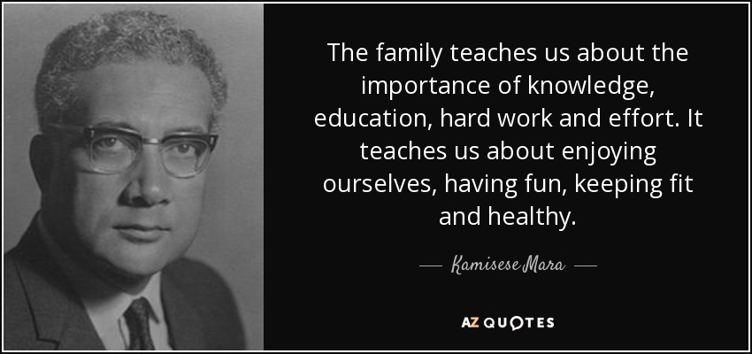 The family teaches us about the importance of knowledge, education, hard work and effort. It teaches us about enjoying ourselves, having fun, keeping fit and healthy. - Kamisese Mara