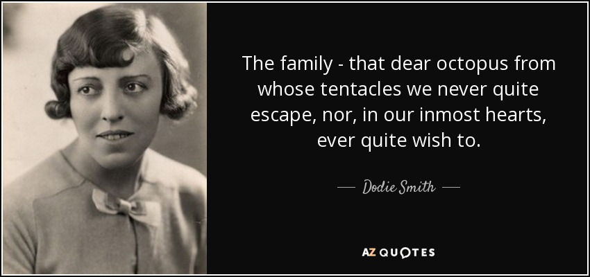 The family - that dear octopus from whose tentacles we never quite escape, nor, in our inmost hearts, ever quite wish to. - Dodie Smith