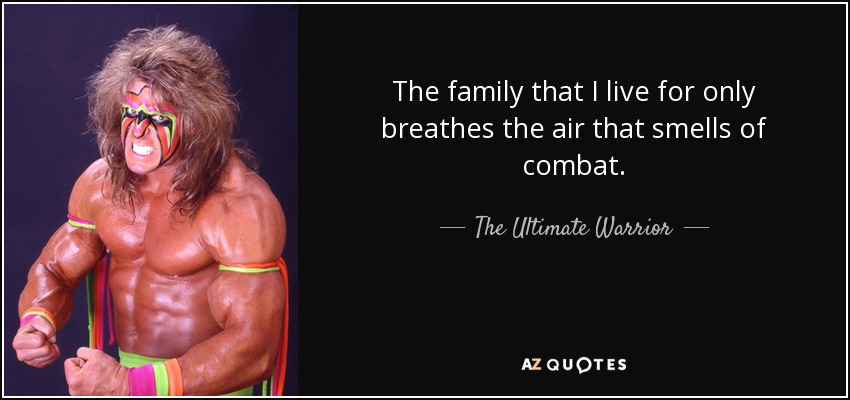 The family that I live for only breathes the air that smells of combat. - The Ultimate Warrior