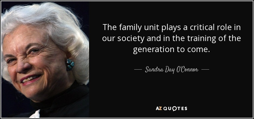 The family unit plays a critical role in our society and in the training of the generation to come. - Sandra Day O'Connor