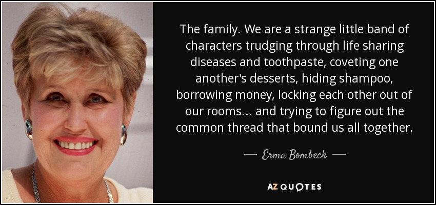 The family. We are a strange little band of characters trudging through life sharing diseases and toothpaste, coveting one another's desserts, hiding shampoo, borrowing money, locking each other out of our rooms. . . and trying to figure out the common thread that bound us all together. - Erma Bombeck