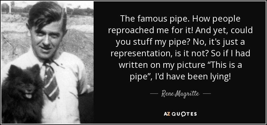 """The famous pipe. How people reproached me for it! And yet, could you stuff my pipe? No, it's just a representation, is it not? So if I had written on my picture """"This is a pipe"""", I'd have been lying! - Rene Magritte"""