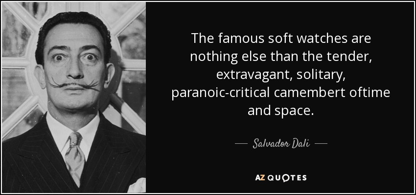 The famous soft watches are nothing else than the tender, extravagant, solitary, paranoic-critical camembert oftime and space. - Salvador Dali
