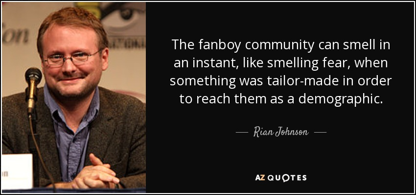 The fanboy community can smell in an instant, like smelling fear, when something was tailor-made in order to reach them as a demographic. - Rian Johnson