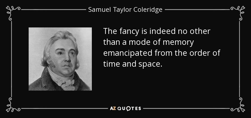 The fancy is indeed no other than a mode of memory emancipated from the order of time and space. - Samuel Taylor Coleridge