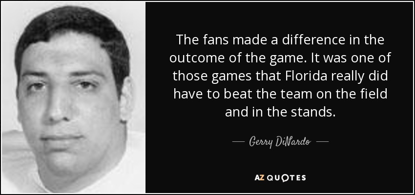 The fans made a difference in the outcome of the game. It was one of those games that Florida really did have to beat the team on the field and in the stands. - Gerry DiNardo