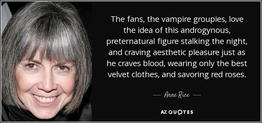 The fans, the vampire groupies, love the idea of this androgynous, preternatural figure stalking the night, and craving aesthetic pleasure just as he craves blood, wearing only the best velvet clothes, and savoring red roses. - Anne Rice