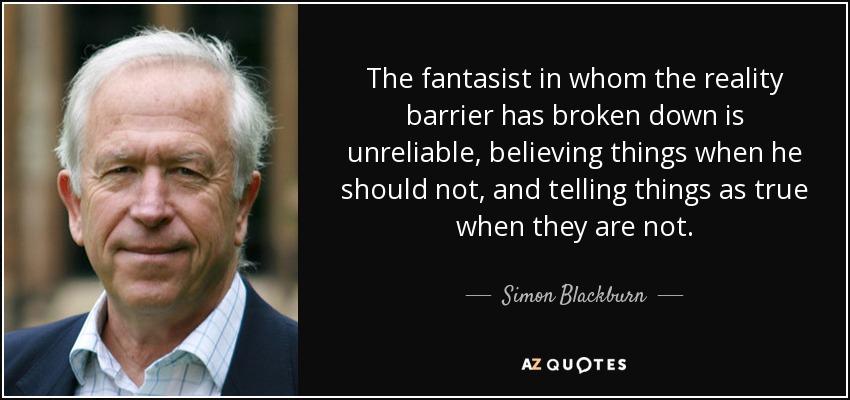 The fantasist in whom the reality barrier has broken down is unreliable, believing things when he should not, and telling things as true when they are not. - Simon Blackburn