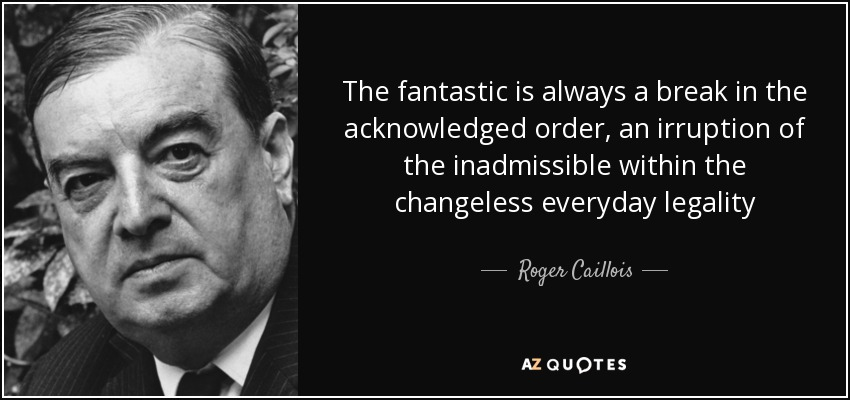 The fantastic is always a break in the acknowledged order, an irruption of the inadmissible within the changeless everyday legality - Roger Caillois