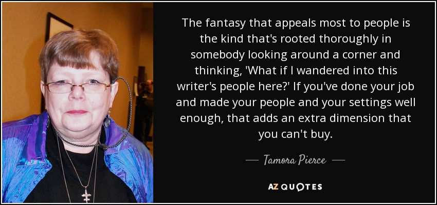 The fantasy that appeals most to people is the kind that's rooted thoroughly in somebody looking around a corner and thinking, 'What if I wandered into this writer's people here?' If you've done your job and made your people and your settings well enough, that adds an extra dimension that you can't buy. - Tamora Pierce