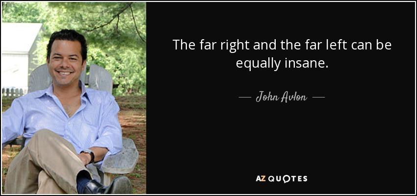 The far right and the far left can be equally insane. - John Avlon