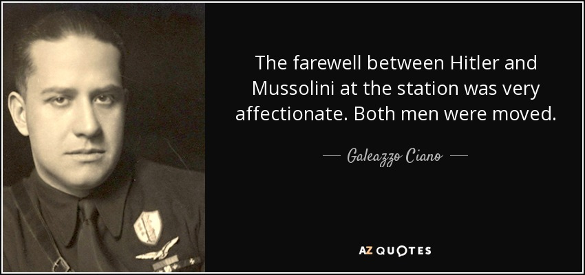 The farewell between Hitler and Mussolini at the station was very affectionate. Both men were moved. - Galeazzo Ciano