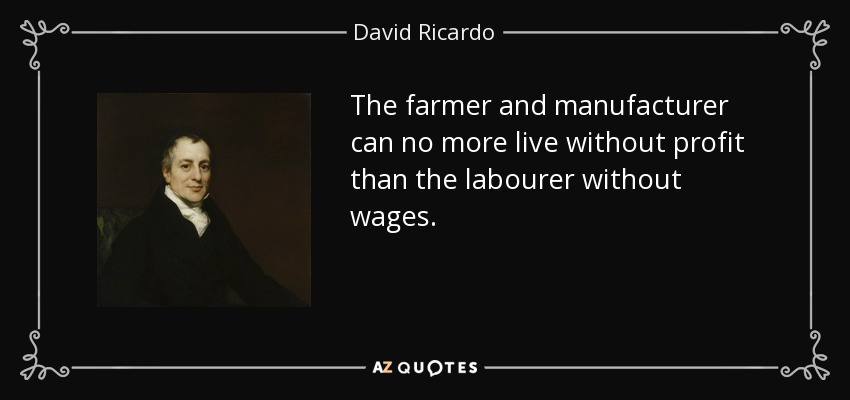 The farmer and manufacturer can no more live without profit than the labourer without wages. - David Ricardo