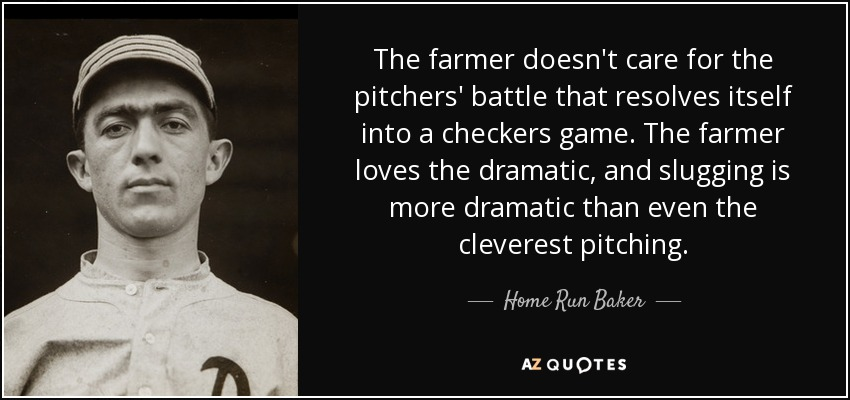 The farmer doesn't care for the pitchers' battle that resolves itself into a checkers game. The farmer loves the dramatic, and slugging is more dramatic than even the cleverest pitching. - Home Run Baker